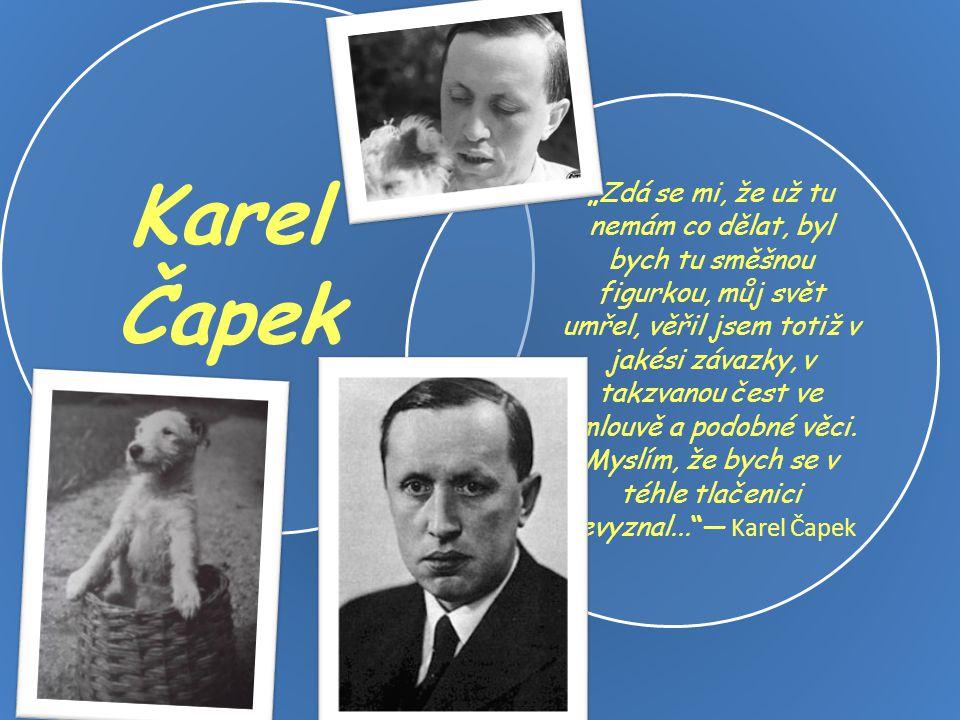"""Karel Čapek """"Zdá se mi, že už tu nemám co dělat, byl bych tu směšnou figurkou, můj svět umřel, věřil jsem totiž v jakési závazky, v takzvanou čest ve"""