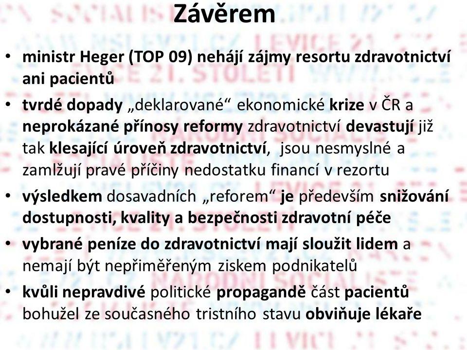 """Závěrem • ministr Heger (TOP 09) nehájí zájmy resortu zdravotnictví ani pacientů • tvrdé dopady """"deklarované ekonomické krize v ČR a neprokázané přínosy reformy zdravotnictví devastují již tak klesající úroveň zdravotnictví, jsou nesmyslné a zamlžují pravé příčiny nedostatku financí v rezortu • výsledkem dosavadních """"reforem je především snižování dostupnosti, kvality a bezpečnosti zdravotní péče • vybrané peníze do zdravotnictví mají sloužit lidem a nemají být nepřiměřeným ziskem podnikatelů • kvůli nepravdivé politické propagandě část pacientů bohužel ze současného tristního stavu obviňuje lékaře"""