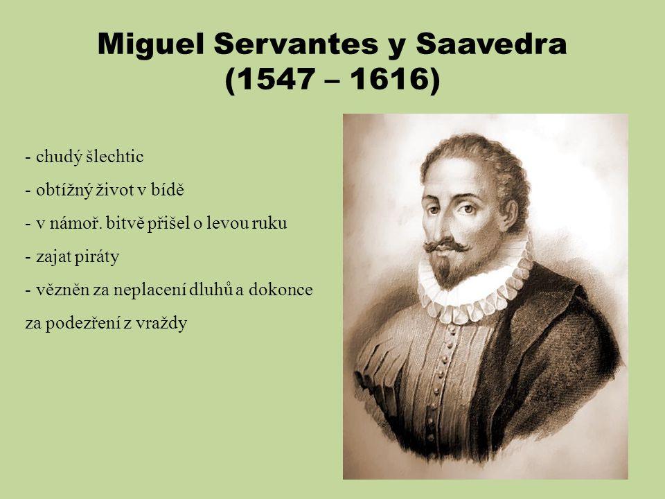 Miguel Servantes y Saavedra (1547 – 1616) - chudý šlechtic - obtížný život v bídě - v námoř. bitvě přišel o levou ruku - zajat piráty - vězněn za nepl