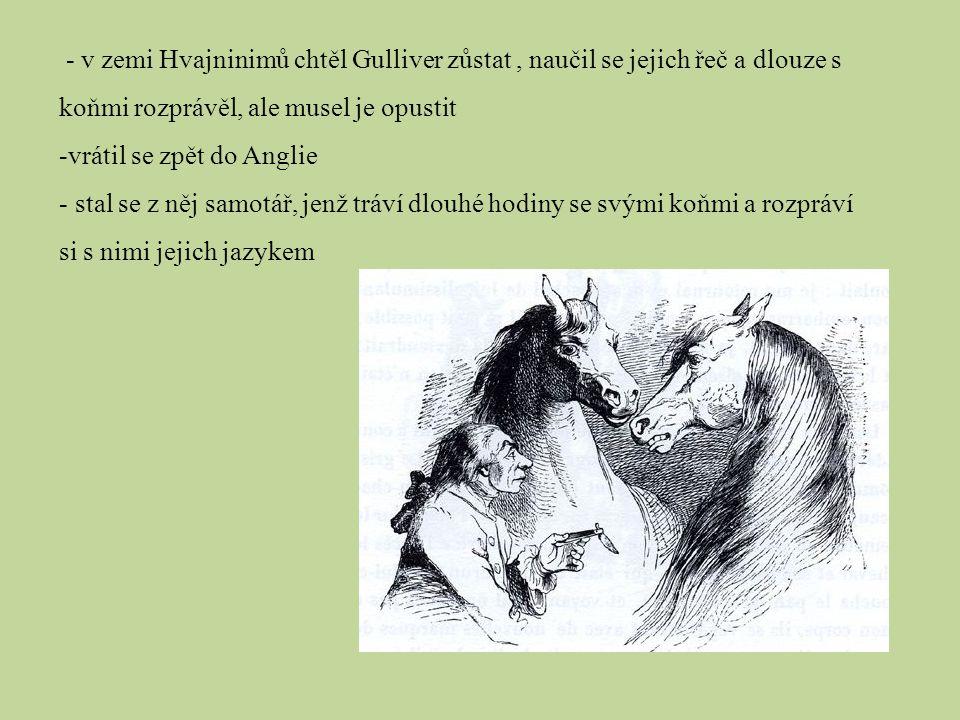 - v zemi Hvajninimů chtěl Gulliver zůstat, naučil se jejich řeč a dlouze s koňmi rozprávěl, ale musel je opustit -vrátil se zpět do Anglie - stal se z