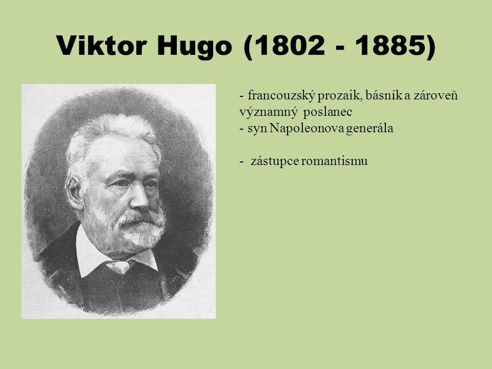 Viktor Hugo (1802 - 1885) - francouzský prozaik, básník a zároveň významný poslanec - syn Napoleonova generála - zástupce romantismu