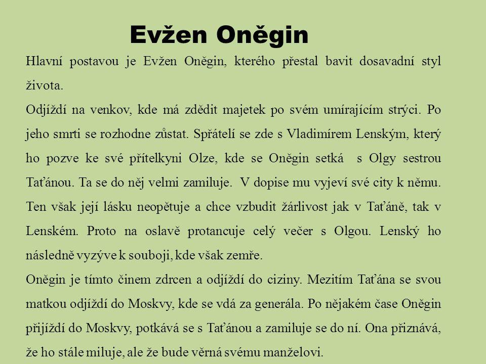 Evžen Oněgin Hlavní postavou je Evžen Oněgin, kterého přestal bavit dosavadní styl života. Odjíždí na venkov, kde má zdědit majetek po svém umírajícím