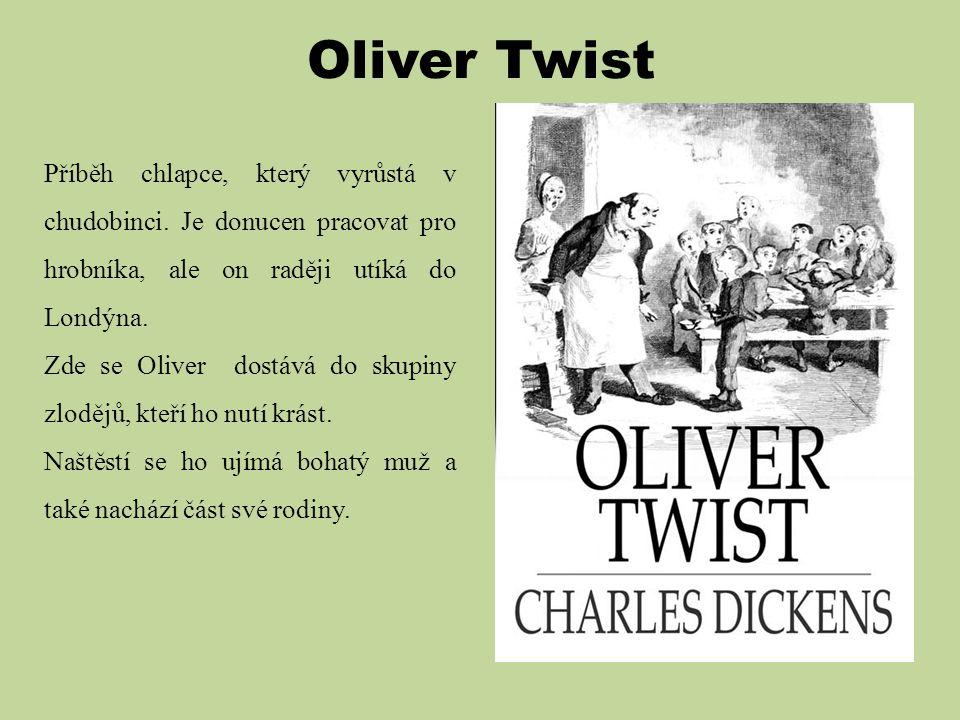 Oliver Twist Příběh chlapce, který vyrůstá v chudobinci. Je donucen pracovat pro hrobníka, ale on raději utíká do Londýna. Zde se Oliver dostává do sk