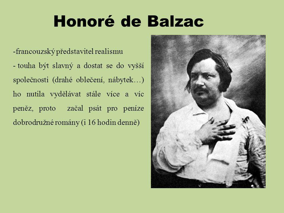 Honoré de Balzac -francouzský představitel realismu - touha být slavný a dostat se do vyšší společnosti (drahé oblečení, nábytek…) ho nutila vydělávat