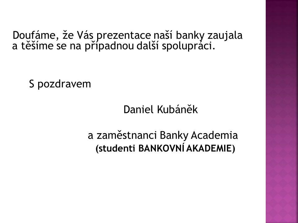 Doufáme, že Vás prezentace naší banky zaujala a těšíme se na případnou další spolupráci. S pozdravem Daniel Kubáněk a zaměstnanci Banky Academia (stud