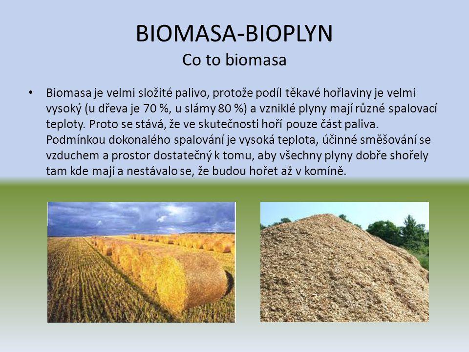 BIOMASA-BIOPLYN Co to biomasa • Biomasa je velmi složité palivo, protože podíl těkavé hořlaviny je velmi vysoký (u dřeva je 70 %, u slámy 80 %) a vzni