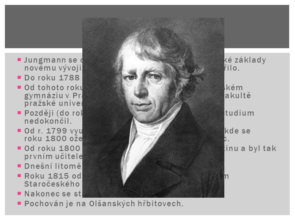  Jungmann se celý život pokoušel položit teoretické základy novému vývoji češtiny, což se mu víceméně podařilo.  Do roku 1788 chodil do školy v Bero