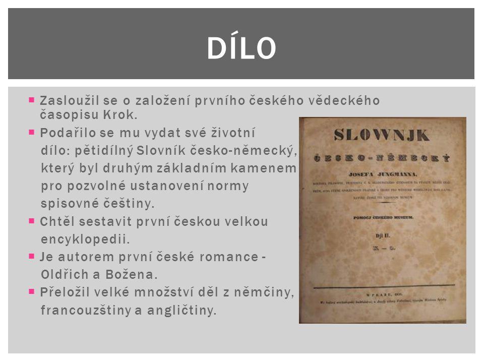  Zasloužil se o založení prvního českého vědeckého časopisu Krok.  Podařilo se mu vydat své životní dílo: pětidílný Slovník česko-německý, který byl