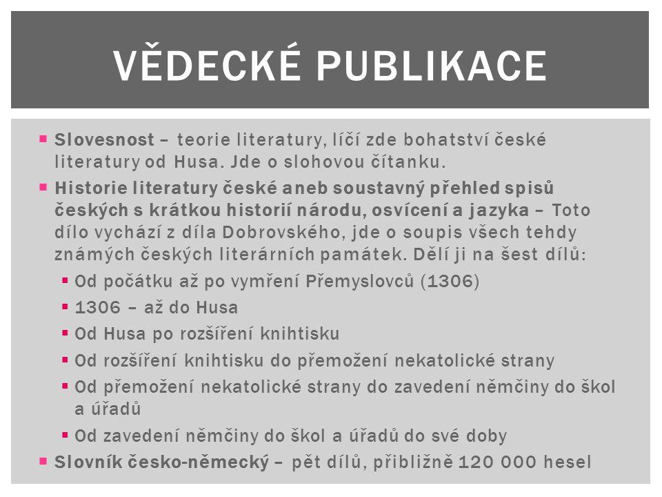  Slovesnost – teorie literatury, líčí zde bohatství české literatury od Husa. Jde o slohovou čítanku.  Historie literatury české aneb soustavný přeh