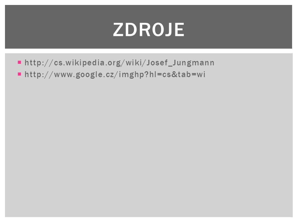  http://cs.wikipedia.org/wiki/Josef_Jungmann  http://www.google.cz/imghp?hl=cs&tab=wi ZDROJE