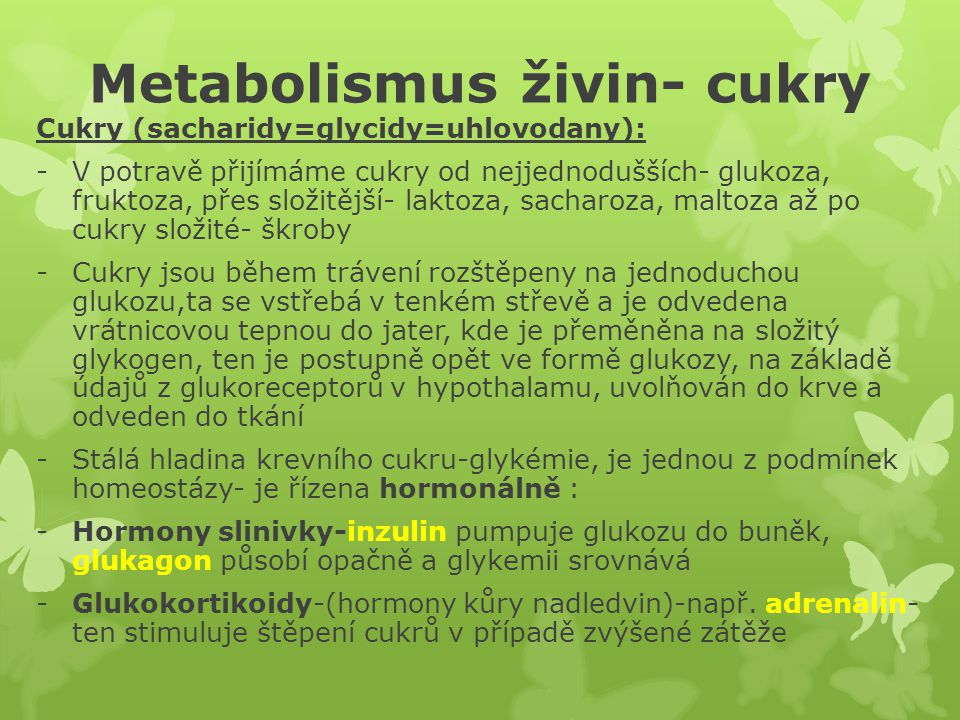 Metabolismus živin- cukry Cukry (sacharidy=glycidy=uhlovodany): -V potravě přijímáme cukry od nejjednodušších- glukoza, fruktoza, přes složitější- laktoza, sacharoza, maltoza až po cukry složité- škroby -Cukry jsou během trávení rozštěpeny na jednoduchou glukozu,ta se vstřebá v tenkém střevě a je odvedena vrátnicovou tepnou do jater, kde je přeměněna na složitý glykogen, ten je postupně opět ve formě glukozy, na základě údajů z glukoreceptorů v hypothalamu, uvolňován do krve a odveden do tkání -Stálá hladina krevního cukru-glykémie, je jednou z podmínek homeostázy- je řízena hormonálně : -Hormony slinivky-inzulin pumpuje glukozu do buněk, glukagon působí opačně a glykemii srovnává -Glukokortikoidy-(hormony kůry nadledvin)-např.