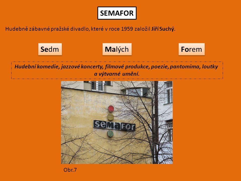 SEMAFOR Hudebně zábavné pražské divadlo, které v roce 1959 založil Jiří Suchý. Sedm Malých Forem Hudební komedie, jazzové koncerty, filmové produkce,