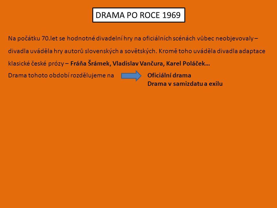 DRAMA PO ROCE 1969 Na počátku 70.let se hodnotné divadelní hry na oficiálních scénách vůbec neobjevovaly – divadla uváděla hry autorů slovenských a so