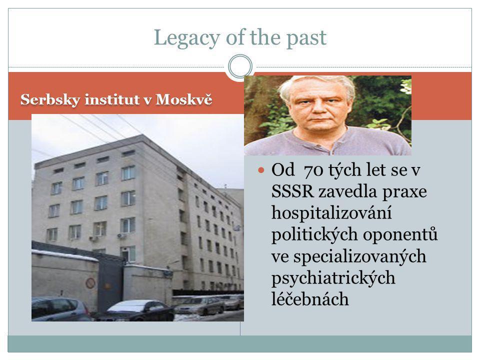 Legacy of the past Serbsky institut v Moskvě  Od 70 tých let se v SSSR zavedla praxe hospitalizování politických oponentů ve specializovaných psychia