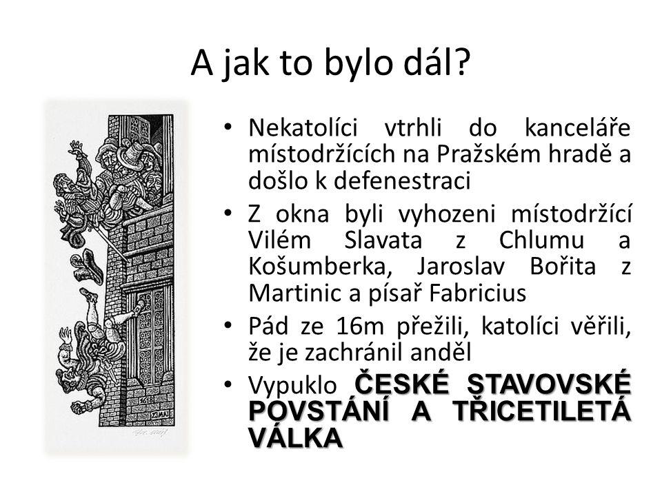 A jak to bylo dál? • Nekatolíci vtrhli do kanceláře místodržících na Pražském hradě a došlo k defenestraci • Z okna byli vyhozeni místodržící Vilém Sl