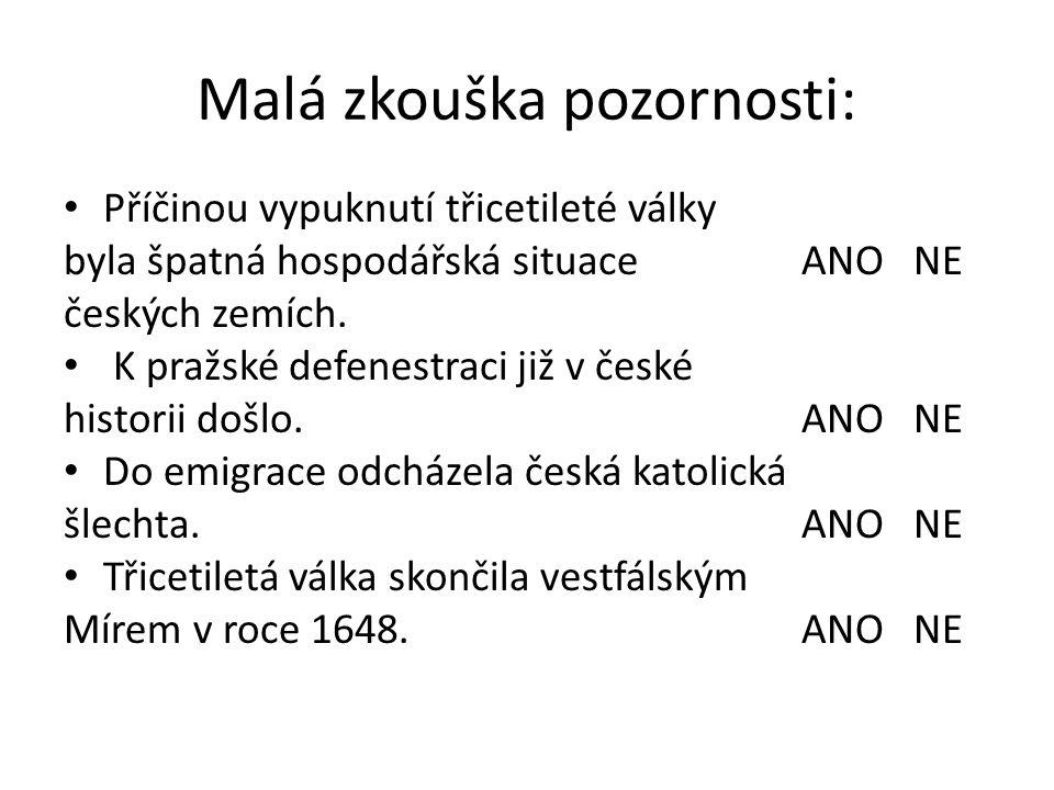 Malá zkouška pozornosti: • Příčinou vypuknutí třicetileté války byla špatná hospodářská situace ANO NE českých zemích. • K pražské defenestraci již v