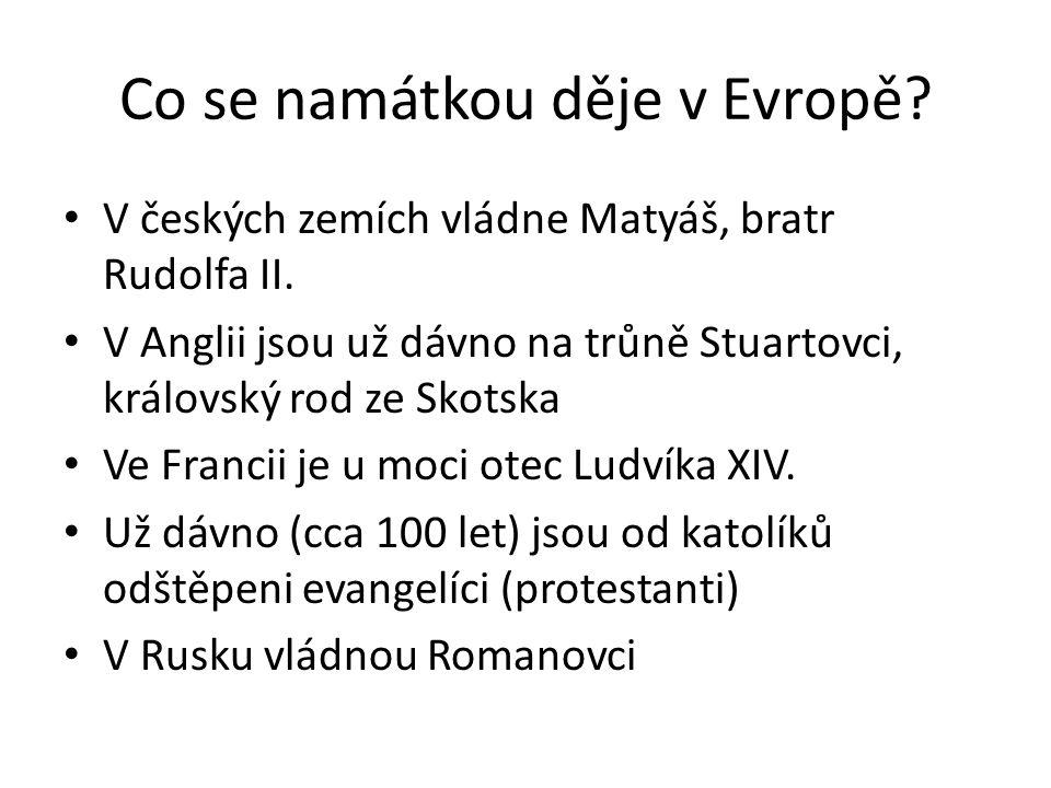Co se namátkou děje v Evropě? • V českých zemích vládne Matyáš, bratr Rudolfa II. • V Anglii jsou už dávno na trůně Stuartovci, královský rod ze Skots