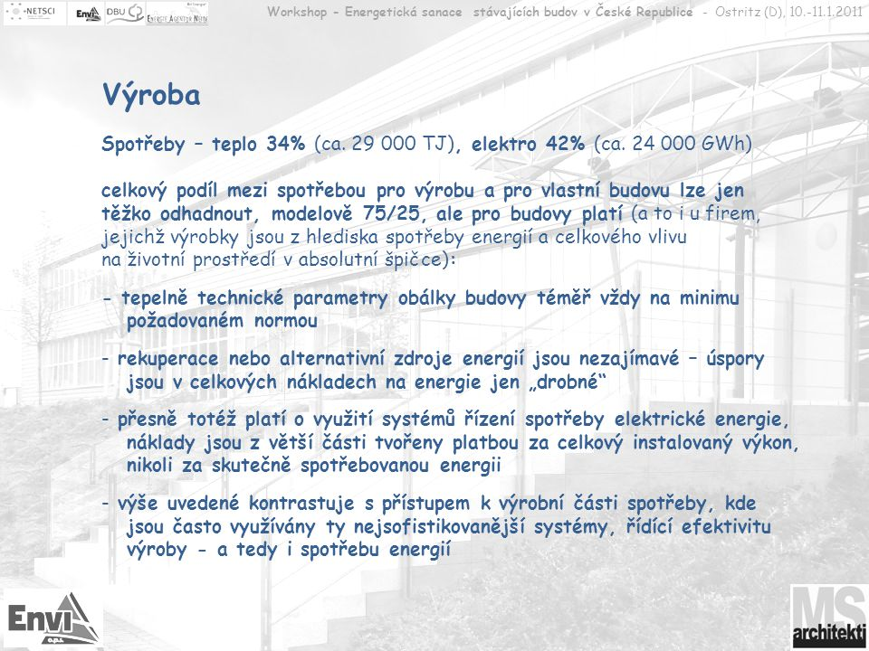 Workshop - Energetická sanace stávajících budov v České Republice - Ostritz (D), 10.-11.1.2011 Výroba Ale,… stále se jedná o tisíce hektarů vytápěné, větrané a osvětlované plochy staveb, v naprosté většině jednopodlažních; ne všechny výrobní haly jsou již zrekonstruované či přestavěné, ty nové mají průměrný standard, původní logicky ten nejnižší.