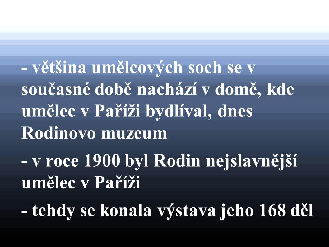 - většina umělcových soch se v současné době nachází v domě, kde umělec v Paříži bydlíval, dnes Rodinovo muzeum - v roce 1900 byl Rodin nejslavnější u