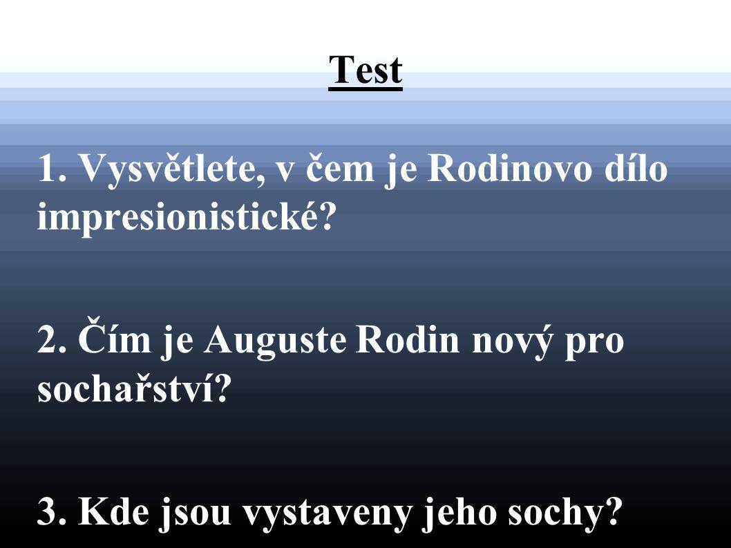 Test 1. Vysvětlete, v čem je Rodinovo dílo impresionistické? 2. Čím je Auguste Rodin nový pro sochařství? 3. Kde jsou vystaveny jeho sochy?