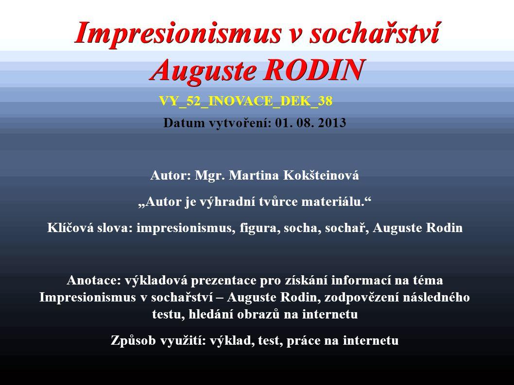 """Impresionismus v sochařství Auguste RODIN Datum vytvoření: 01. 08. 2013 Autor: Mgr. Martina Kokšteinová """"Autor je výhradní tvůrce materiálu."""" Klíčová"""