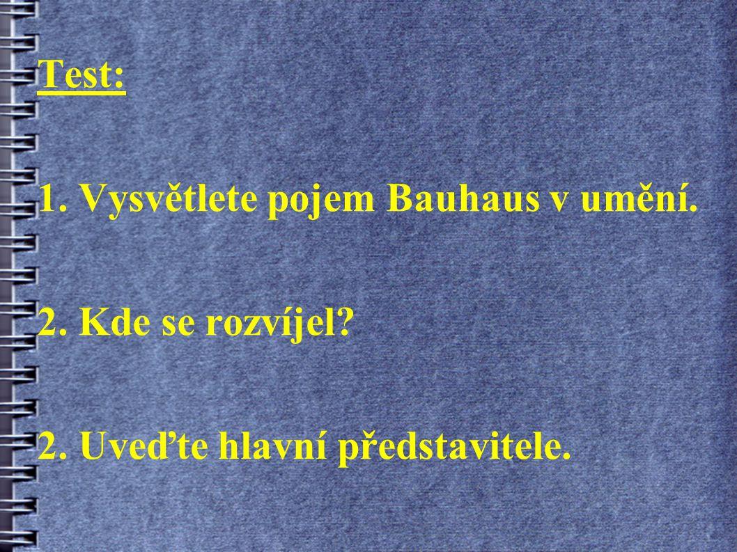 Test: 1. Vysvětlete pojem Bauhaus v umění. 2. Kde se rozvíjel? 2. Uveďte hlavní představitele.