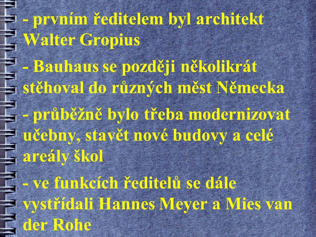 - prvním ředitelem byl architekt Walter Gropius - Bauhaus se později několikrát stěhoval do různých měst Německa - průběžně bylo třeba modernizovat učebny, stavět nové budovy a celé areály škol - ve funkcích ředitelů se dále vystřídali Hannes Meyer a Mies van der Rohe