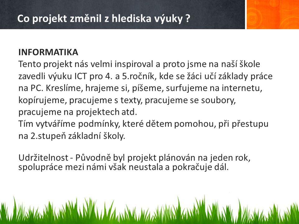 Co projekt změnil z hlediska výuky ? INFORMATIKA Tento projekt nás velmi inspiroval a proto jsme na naší škole zavedli výuku ICT pro 4. a 5.ročník, kd