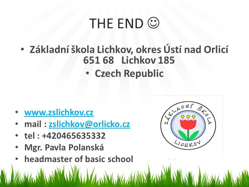 THE END  • Základní škola Lichkov, okres Ústí nad Orlicí 651 68 Lichkov 185 • Czech Republic • www.zslichkov.cz www.zslichkov.cz • mail : zslichkov@o