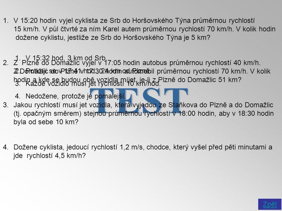 1.V 15:20 hodin vyjel cyklista ze Srb do Horšovského Týna průměrnou rychlostí 15 km/h. V půl čtvrté za ním Karel autem průměrnou rychlostí 70 km/h. V