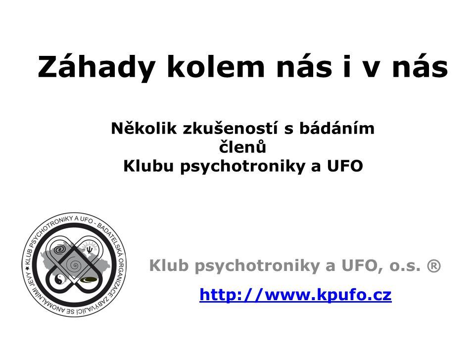 Záhady kolem nás i v nás Několik zkušeností s bádáním členů Klubu psychotroniky a UFO Klub psychotroniky a UFO, o.s.