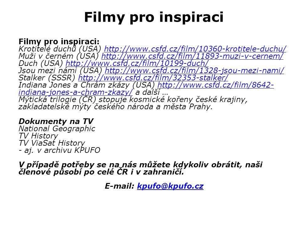 Filmy pro inspiraci Filmy pro inspiraci: Krotitelé duchů (USA) http://www.csfd.cz/film/10360-krotitele-duchu/http://www.csfd.cz/film/10360-krotitele-duchu/ Muži v černém (USA) http://www.csfd.cz/film/11893-muzi-v-cernem/http://www.csfd.cz/film/11893-muzi-v-cernem/ Duch (USA) http://www.csfd.cz/film/10199-duch/http://www.csfd.cz/film/10199-duch/ Jsou mezi námi (USA) http://www.csfd.cz/film/1328-jsou-mezi-nami/http://www.csfd.cz/film/1328-jsou-mezi-nami/ Stalker (SSSR) http://www.csfd.cz/film/32353-stalker/http://www.csfd.cz/film/32353-stalker/ Indiana Jones a Chrám zkázy (USA) http://www.csfd.cz/film/8642- indiana-jones-a-chram-zkazy/ a další …http://www.csfd.cz/film/8642- indiana-jones-a-chram-zkazy/ Mýtická trilogie (ČR) stopuje kosmické kořeny české krajiny, zakladatelské mýty českého národa a města Prahy.