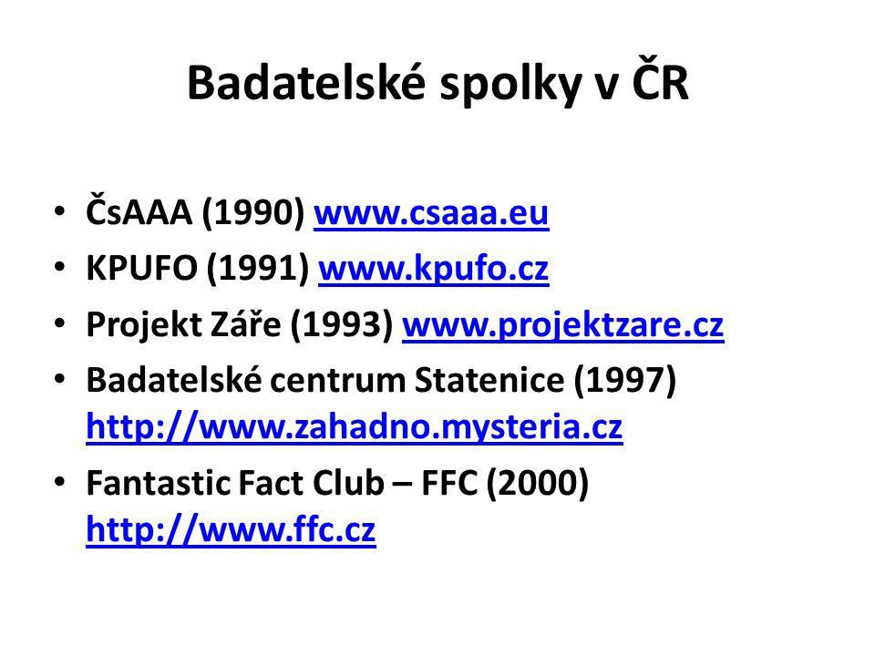 Badatelské spolky v ČR • ČsAAA (1990) www.csaaa.euwww.csaaa.eu • KPUFO (1991) www.kpufo.czwww.kpufo.cz • Projekt Záře (1993) www.projektzare.czwww.projektzare.cz • Badatelské centrum Statenice (1997) http://www.zahadno.mysteria.cz http://www.zahadno.mysteria.cz • Fantastic Fact Club – FFC (2000) http://www.ffc.cz http://www.ffc.cz