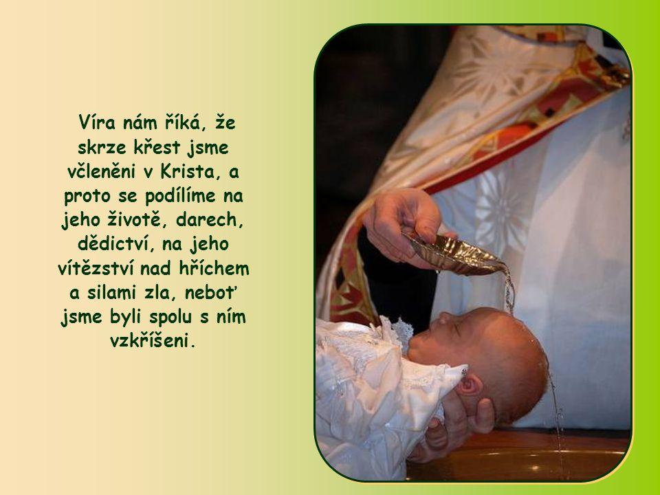 Víra nám říká, že skrze křest jsme včleněni v Krista, a proto se podílíme na jeho životě, darech, dědictví, na jeho vítězství nad hříchem a silami zla, neboť jsme byli spolu s ním vzkříšeni.