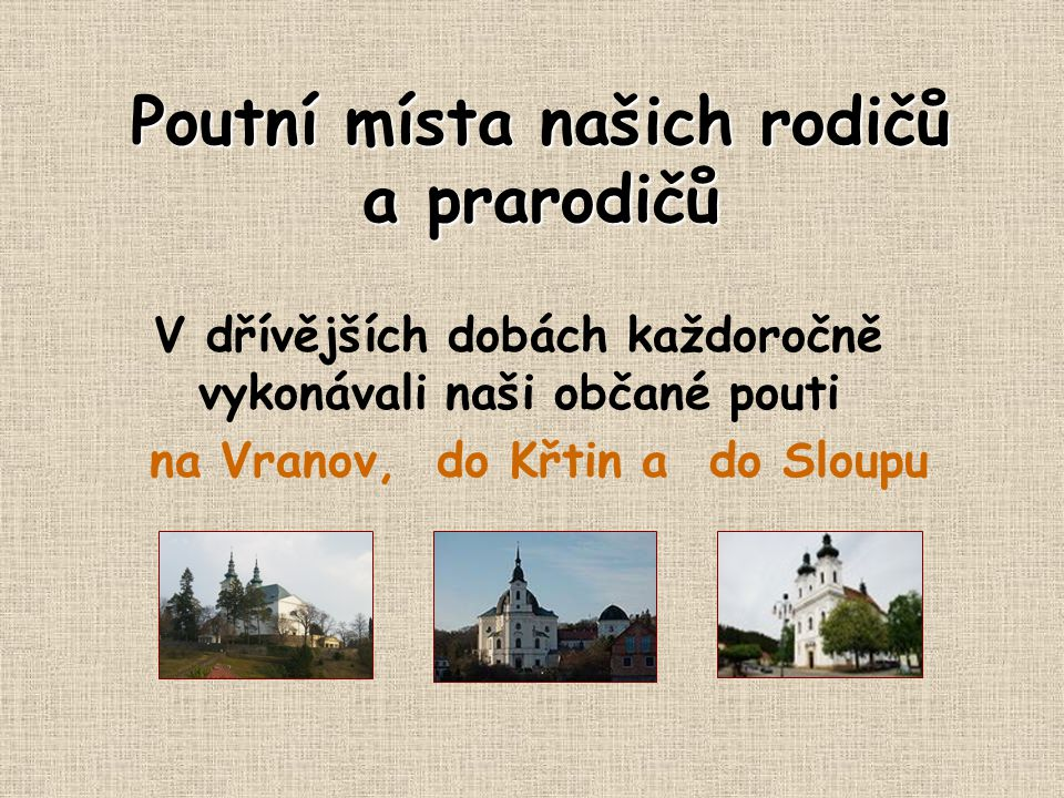 Poutní místa našich rodičů a prarodičů V dřívějších dobách každoročně vykonávali naši občané pouti na Vranov, do Křtin a do Sloupu
