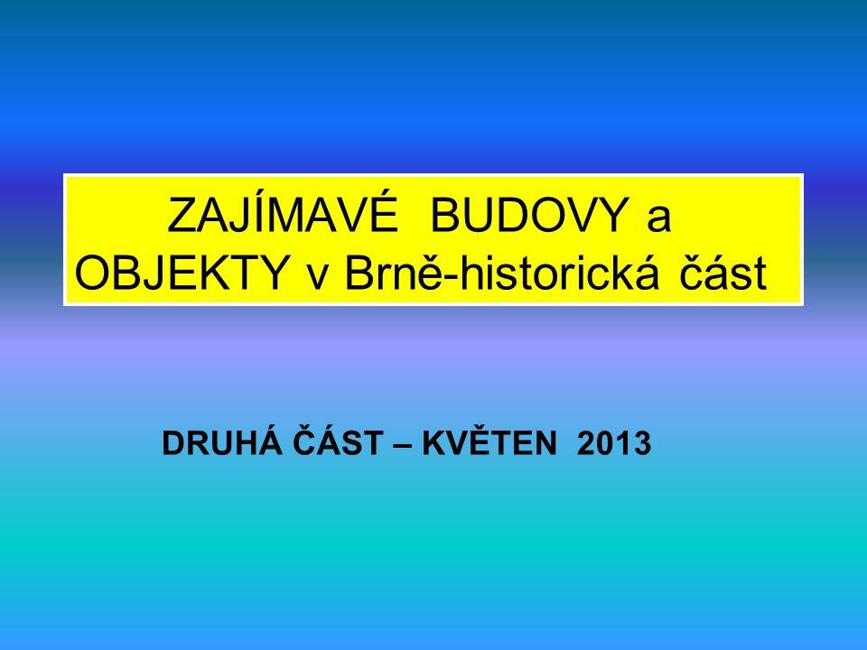 DRUHÁ ČÁST – KVĚTEN 2013 ZAJÍMAVÉ BUDOVY a OBJEKTY v Brně-historická část