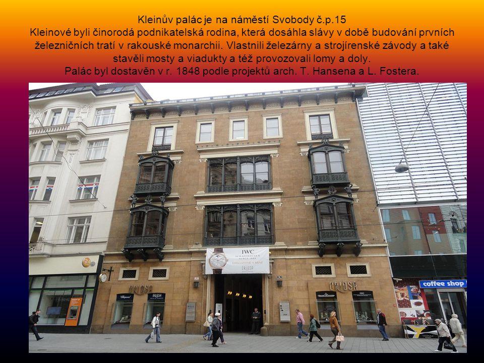 Kleinův palác je na náměstí Svobody č.p.15 Kleinové byli činorodá podnikatelská rodina, která dosáhla slávy v době budování prvních železničních tratí v rakouské monarchii.