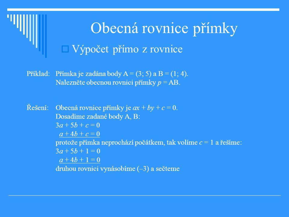 Obecná rovnice přímky  Výpočet přímo z rovnice Příklad: Přímka je zadána body A = (3; 5) a B = (1; 4).