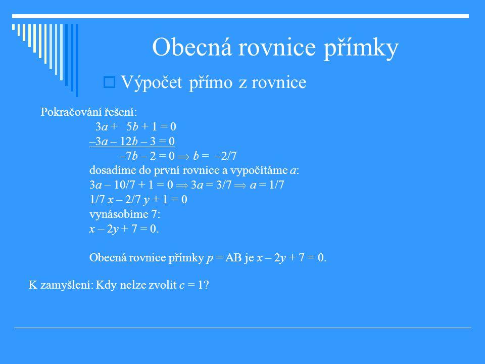Obecná rovnice přímky  Výpočet přímo z rovnice Pokračování řešení: 3a + 5b + 1 = 0 –3a – 12b – 3 = 0 –7b – 2 = 0  b = –2/7 dosadíme do první rovnice a vypočítáme a: 3a – 10/7 + 1 = 0  3a = 3/7  a = 1/7 1/7 x – 2/7 y + 1 = 0 vynásobíme 7: x – 2y + 7 = 0.