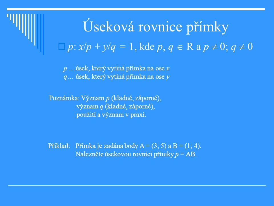 Úseková rovnice přímky  p: x/p + y/q = 1, kde p, q  R a p  0; q  0 p …úsek, který vytíná přímka na ose x q… úsek, který vytíná přímka na ose y Poznámka: Význam p (kladné, záporné), význam q (kladné, záporné), použití a význam v praxi.