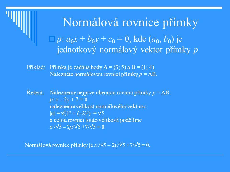Normálová rovnice přímky  p: a 0 x + b 0 y + c 0 = 0, kde (a 0, b 0 ) je jednotkový normálový vektor přímky p Příklad: Přímka je zadána body A = (3; 5) a B = (1; 4).
