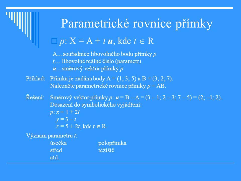 Parametrické rovnice přímky  p: X = A + t u, kde t  R A…souřadnice libovolného bodu přímky p t… libovolné reálné číslo (parametr) u…směrový vektor přímky p Příklad: Přímka je zadána body A = (1; 3; 5) a B = (3; 2; 7).