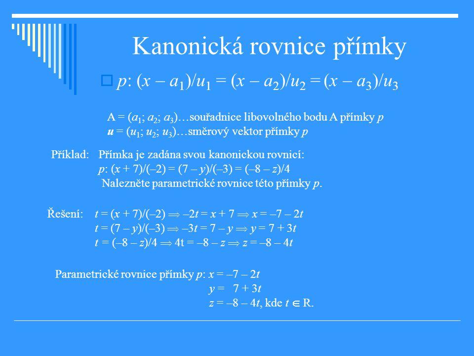 Kanonická rovnice přímky  p: (x – a 1 )/u 1 = (x – a 2 )/u 2 = (x – a 3 )/u 3 A = (a 1 ; a 2 ; a 3 )…souřadnice libovolného bodu A přímky p u = (u 1 ; u 2 ; u 3 )…směrový vektor přímky p Příklad: Přímka je zadána svou kanonickou rovnicí: p: (x + 7)/(–2) = (7 – y)/(–3) = (–8 – z)/4 Nalezněte parametrické rovnice této přímky p.