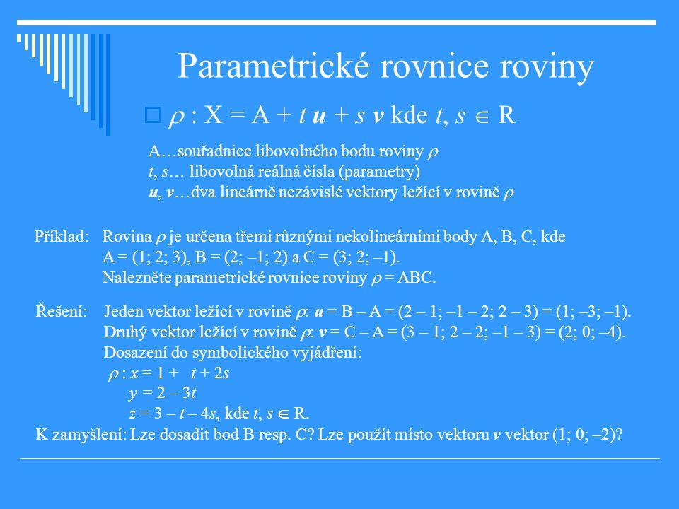 Parametrické rovnice roviny   : X = A + t u + s v kde t, s  R A…souřadnice libovolného bodu roviny  t, s… libovolná reálná čísla (parametry) u, v…dva lineárně nezávislé vektory ležící v rovině  Příklad: Rovina  je určena třemi různými nekolineárními body A, B, C, kde A = (1; 2; 3), B = (2; –1; 2) a C = (3; 2; –1).