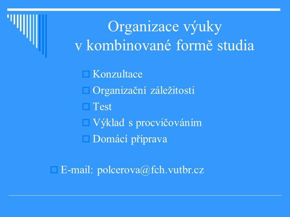 Organizace výuky v kombinované formě studia  Konzultace  Organizační záležitosti  Test  Výklad s procvičováním  Domácí příprava  E-mail: polcerova@fch.vutbr.cz