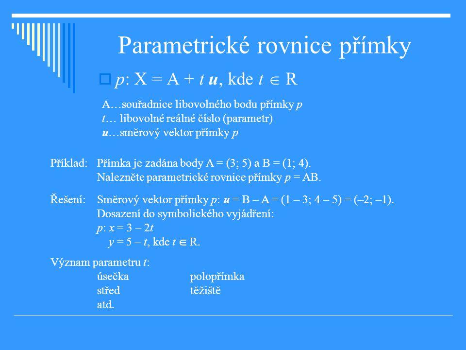 Parametrické rovnice přímky  p: X = A + t u, kde t  R A…souřadnice libovolného bodu přímky p t… libovolné reálné číslo (parametr) u…směrový vektor přímky p Příklad: Přímka je zadána body A = (3; 5) a B = (1; 4).