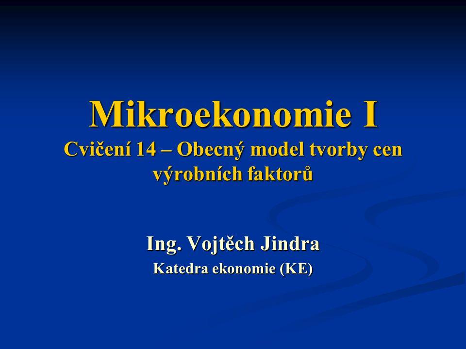 Mikroekonomie I Cvičení 14 – Obecný model tvorby cen výrobních faktorů Ing. Vojtěch Jindra Katedra ekonomie (KE)