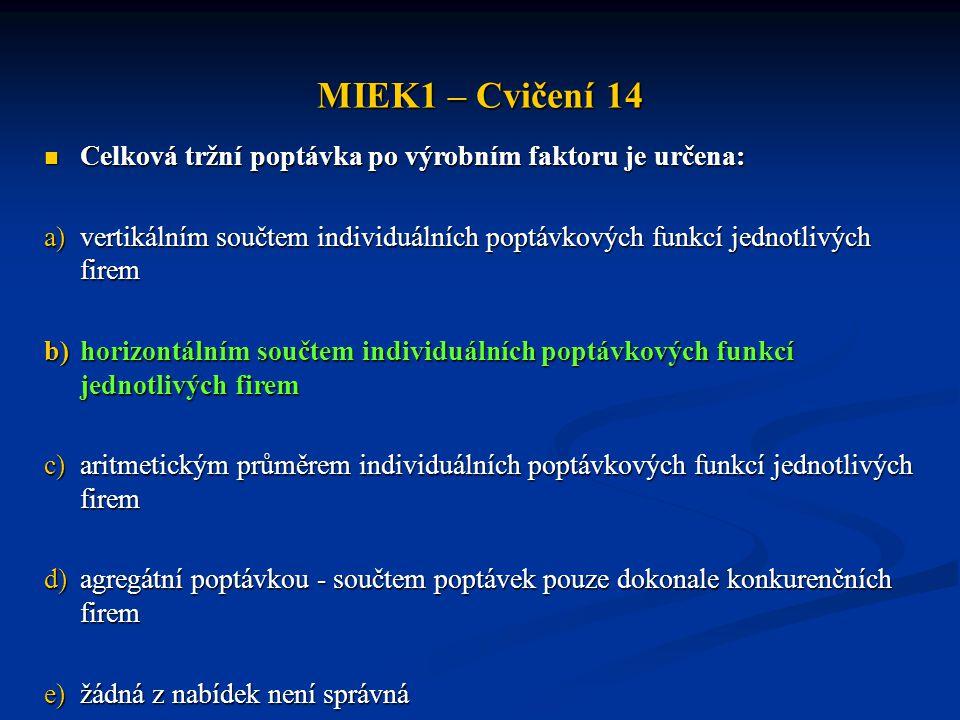 MIEK1 – Cvičení 14  Celková tržní poptávka po výrobním faktoru je určena: a)vertikálním součtem individuálních poptávkových funkcí jednotlivých firem
