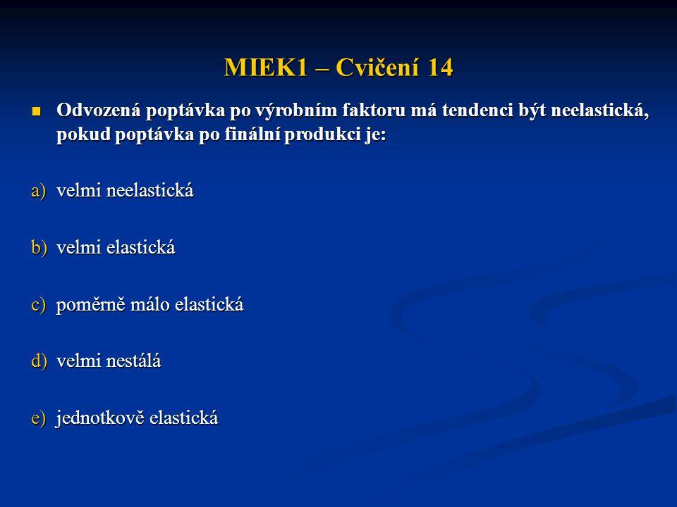 MIEK1 – Cvičení 14  Odvozená poptávka po výrobním faktoru má tendenci být neelastická, pokud poptávka po finální produkci je: a)velmi neelastická b)v
