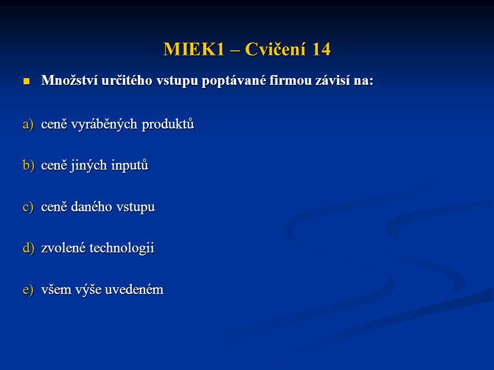 MIEK1 – Cvičení 14  Množství určitého vstupu poptávané firmou závisí na: a)ceně vyráběných produktů b)ceně jiných inputů c)ceně daného vstupu d)zvole